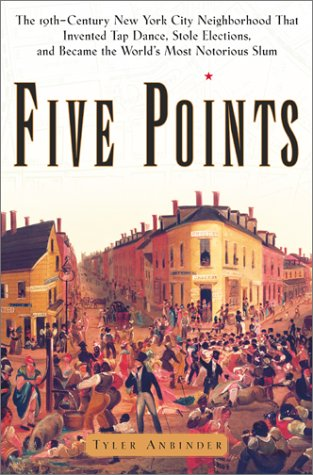 Five Points The Nineteenth-Century New York City Neighborhood That Invented Tap Dance, Stole Elections, and Became the World's Most Notorious Slum  2001 edition cover