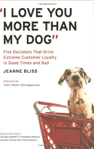 I Love You More Than My Dog Five Decisions That Drive Extreme Customer Loyalty in Good Times and Bad  2009 edition cover
