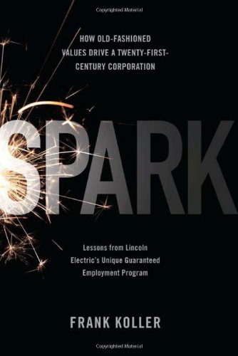 Spark How Old-Fashioned Values Drive a Twenty-First-Century Corporation - Lessons from Lincoln Electric's Unique Guaranteed Employment Program  2010 9781586487959 Front Cover