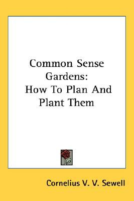 Common Sense Gardens : How to Plan and Plant Them N/A 9780548480960 Front Cover