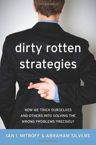 Dirty Rotten Strategies How We Trick Ourselves and Others into Solving the Wrong Problems Precisely  2009 edition cover