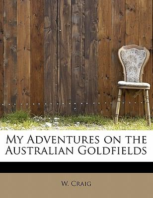 My Adventures on the Australian Goldfields N/A 9781113836960 Front Cover