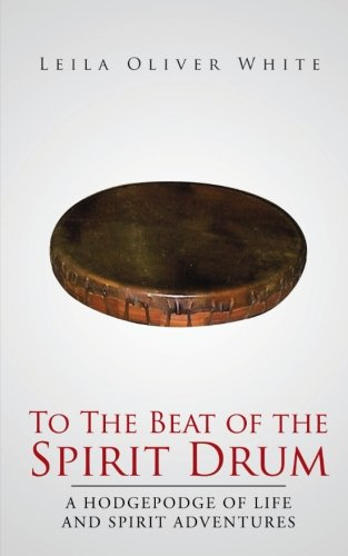 To the Beat of the Spirit Drum A Hodgepodge of Life and Spirit Adventures  2013 9781491703960 Front Cover