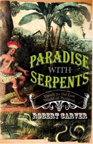 Paradise with Serpents: Travels in the Lost World of Paraguay   2007 9780002570961 Front Cover