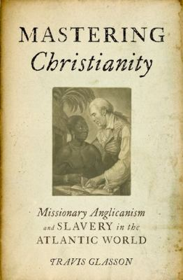Mastering Christianity Missionary Anglicanism and Slavery in the Atlantic World  2011 9780199773961 Front Cover
