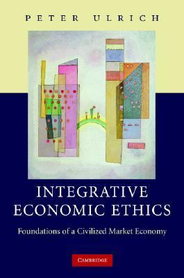 Integrative Economic Ethics Foundations of a Civilized Market Economy  2008 9780521877961 Front Cover