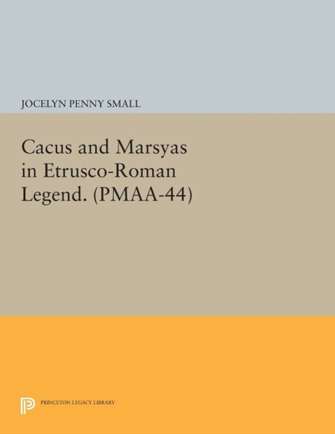 Cacus and Marsyas in Etrusco-Roman Legend. (PMAA-44), Volume 44   1982 9781400856961 Front Cover