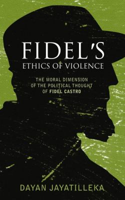 Fidel's Ethics of Violence The Moral Dimension of the Political Thought of Fidel Castro  2007 9780745326962 Front Cover