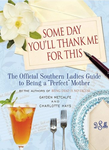 Some Day You'll Thank Me for This The Official Southern Ladies' Guide to Being a Perfect Mother N/A 9781401302962 Front Cover