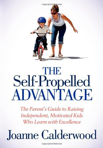 Self-Propelled Advantage The Parent's Guide to Raising Independent, Motivated Kids Who Learn with Excellence N/A 9781614482963 Front Cover