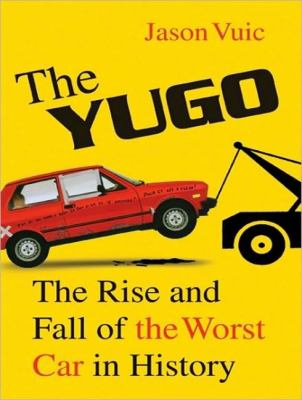 The Yugo: The Rise and Fall of the Worst Car in History  2010 9781400165964 Front Cover