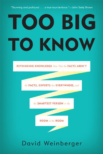 Too Big to Know Rethinking Knowledge Now That the Facts Aren't the Facts, Experts Are Everywhere, and the Smartest Person in the Room Is the Room  2014 edition cover