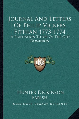 Journal and Letters of Philip Vickers Fithian 1773-1774 : A Plantation Tutor of the Old Dominion N/A 9781163136966 Front Cover