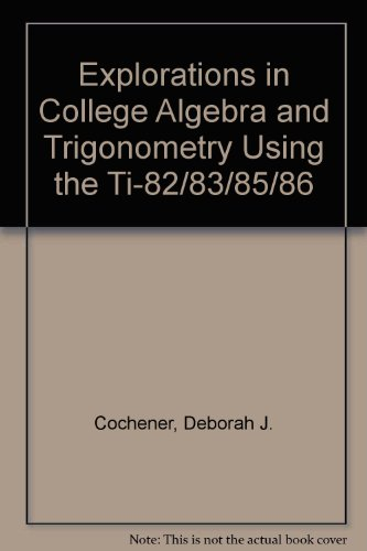 Explorations in College Algebra and Trigonometry Using the TI-82/83/83 Plus/85/86  2nd 2001 9780534381967 Front Cover