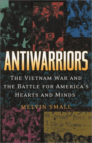 Antiwarriors The Vietnam War and the Battle for America's Hearts and Minds  2002 edition cover