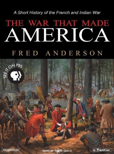 The War That Made America: A Short History of the French And Indian War  2005 9781400151967 Front Cover