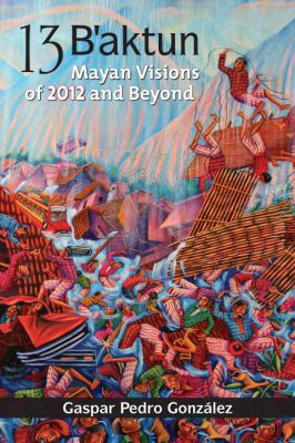 13 B'aktun Mayan Visions of 2012 and Beyond  2010 9781556438967 Front Cover