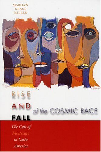 Rise and Fall of the Cosmic Race The Cult of Mestizaje in Latin America  2004 9780292705968 Front Cover