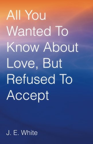 All You Wanted to Know about Love, but Refused to Accept   2013 9781490816968 Front Cover