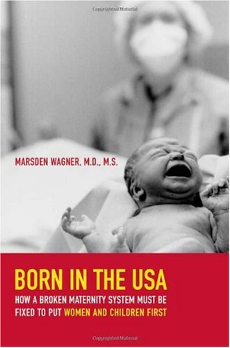 Born in the USA How a Broken Maternity System Must Be Fixed to Put Women and Children First  2007 9780520245969 Front Cover