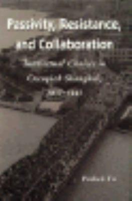 Passivity, Resistance, and Collaboration Intellectual Choices in Occupied Shanghai, 1937-1945  1993 9780804727969 Front Cover