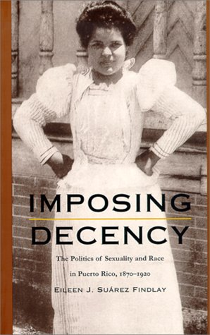 Imposing Decency The Politics of Sexuality and Race in Puerto Rico, 1870-1920  1999 edition cover
