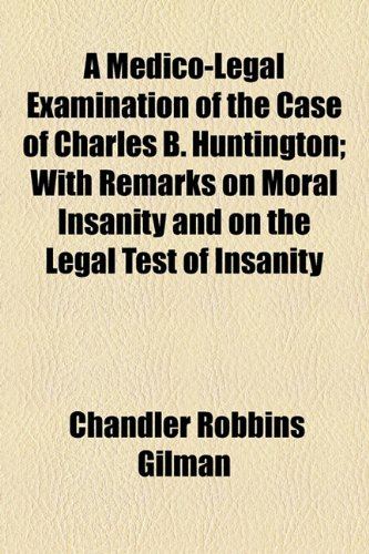 Medico-Legal Examination of the Case of Charles B Huntington; with Remarks on Moral Insanity and on the Legal Test of Insanity  2010 edition cover