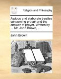 Pious and Elaborate Treatise Concerning Prayer and the Answer of Prayer Written by Mr John Brown N/A edition cover