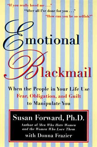 Emotional Blackmail When the People in Your Life Use Fear, Obligation, and Guilt to Manipulate You N/A edition cover