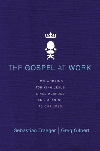 Gospel at Work How Working for King Jesus Gives Purpose and Meaning to Our Jobs  2014 edition cover
