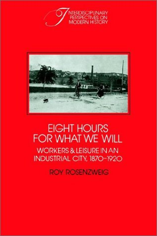 Eight Hours for What We Will Workers and Leisure in an Industrial City, 1870-1920  1999 edition cover