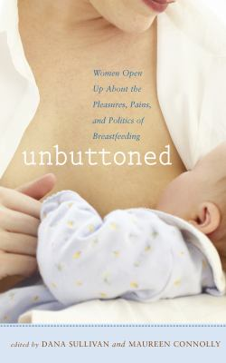 Unbuttoned Women Open up about the Pleasures, Pains, and Politics of Breastfeeding  2009 9781558323971 Front Cover