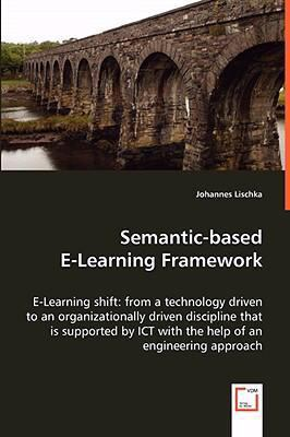 Semantic-based E-learning Framework: E-learning Shift: from a Technology Driven to an Organizationally Driven Discipline That Is Supported by Ict With the Help of an Engineering Approach  2008 9783836496971 Front Cover