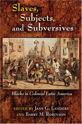 Slaves, Subjects, and Subversives Blacks in Colonial Latin America  2006 edition cover
