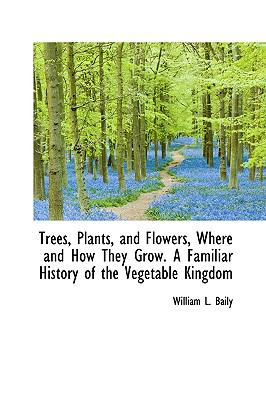 Trees, Plants, and Flowers, Where and How They Grow a Familiar History of the Vegetable Kingdom N/A 9781115189972 Front Cover