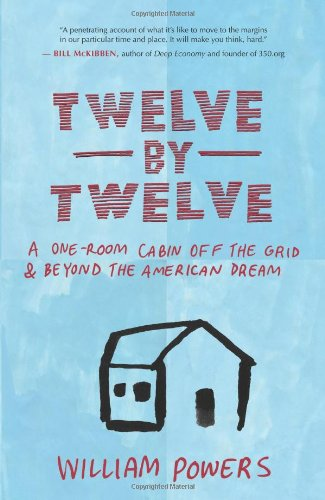 Twelve by Twelve A One-Room Cabin off the Grid and Beyond the American Dream  2010 edition cover