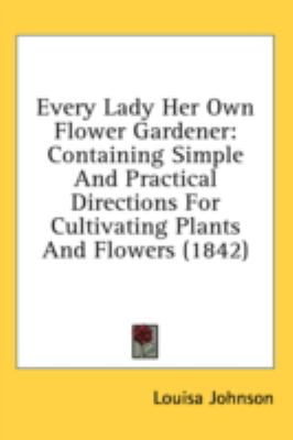 Every Lady Her Own Flower Gardener : Containing Simple and Practical Directions for Cultivating Plants and Flowers (1842) N/A 9780548912973 Front Cover