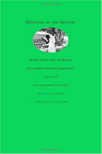 Dulcinea in the Factory Myths, Morals, Men, and Women in Colombia's Industrial Experiment, 1905-1960  2000 edition cover