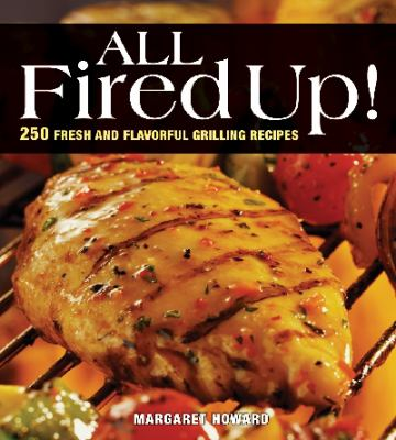 All Fired Up! 250 Fresh and Flavorful Grilling Recipes 2nd 2010 (Revised) 9781554075973 Front Cover