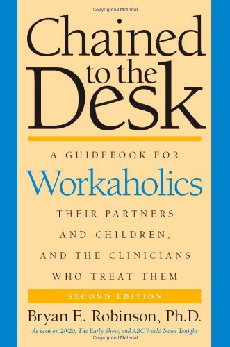 Chained to the Desk A Guidebook for Workaholics, Their Partners and Children, and the Clinicians Who Treat Them 2nd 2007 edition cover
