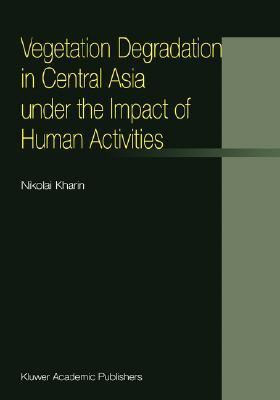 Vegetation Degradation in Central Asia under the Impact of Human Activities   2002 9781402003974 Front Cover