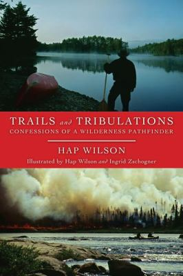 Trails and Tribulations Confessions of a Wilderness Pathfinder  2009 9781554883974 Front Cover