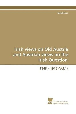 Irish views on Old Austria and Austrian views on the Irish Question 1848 - 1918(Vol. 2) N/A 9783838107974 Front Cover