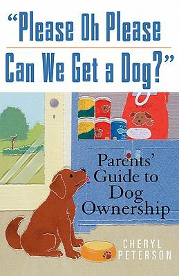 Please, Oh Please Can We Get a Dog Parents' Guide to Dog Ownership  2005 9780764572975 Front Cover