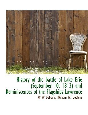 History of the Battle of Lake Erie and Reminiscences of the Flagships Lawrence N/A 9781113939975 Front Cover