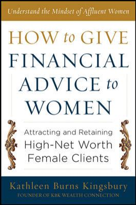 How to Give Financial Advice to Women Attracting and Retaining High-Net Worth Female Clients  2013 edition cover