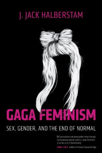 Gaga Feminism Sex, Gender, and the End of Normal  2013 edition cover