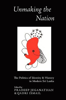 Unmaking the Nation : The Politics of Identity and History in Modern Sri Lanka N/A 9780974883977 Front Cover