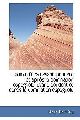 Histoire D'oran Avant, Pendant Et Apres La Domination Espagnole: Avant, Pendant Et Apres La Dominati  2009 edition cover