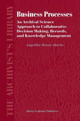 Business Processes An Archival Science Approach to Collaborative Decision Making, Records, and Knowledge Management  2005 9781402021978 Front Cover